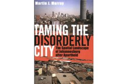 Taming the Disorderly City: The Spatial Landscape of Johannesburg After Apartheid
